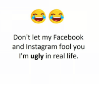 im ugly: Don't let my Facebook  and Instagram fool you  I'm ugly in real life