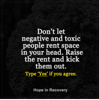 Don't let  negative and toxic  people rent space  in your head. Kaise  the rent and kick  them out.  Type 'Yes' if you agree.  Hope in Recovery Kick them out.   #hopeinrecoverylovelightlaugh https://www.facebook.com/HopeInRecoveryThroughLoveLightLaughter/