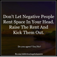 Don't Let Negative People  Rent Space In Your Head.  Raise The Rent And  Kick Them Out.  Do you agree? Yes/No?  fb.com/AddictionAngelsAnswers Don't let negative people rent space in your head. Raise the rent and kick them out.