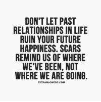 where we are: DON'T LET PAST  RELATIONSHIPS IN LIFE  RUIN YOUR FUTURE  HAPPINESS. SCARS  REMIND US OF WHERE  WE'VE BEEN, NOT  WHERE WE ARE GOING  EXTRAMADNESS.COM