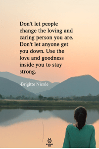 Love, Strong, and Change: Don't let people  change the loving and  caring person you are.  Don't let anyone get  you down. Use the  love and goodness  inside you to stay  strong.  Brigitte Nicole  NsHP