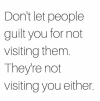 Memes, 🤖, and Don: Don't let people  guilt you for not  visiting them  Theyre not  visiting you either Don't worry 😉