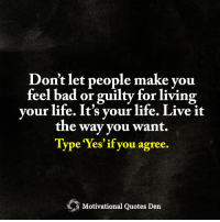 <3 Motivational Quotes Den  Don't let people make you feel bad.: Don't let people make you  feel bad or guilty or living  your life. It's your life. Live it  the way you want.  Type res if you agree  Motivational Quotes Den <3 Motivational Quotes Den  Don't let people make you feel bad.