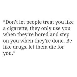 "Cigarette: ""Don't let people treat you like  a cigarette, they only use you  when they're bored and step  on you when they're done. Be  like drugs, let them die for  you."""