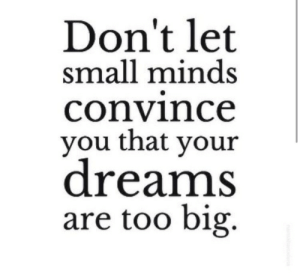 Dreams Are: Don't let  small minds  convince  you that your  dreams  are too big.
