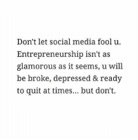 💯💯💯: Don't let social media fool u.  Entrepreneurship isn't as  glamorous as it seems, u will  be broke, depressed & ready  to quit at times... but don't. 💯💯💯