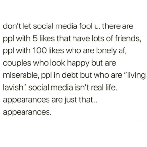 "Af, Friends, and Life: don't let social media fool u. there are  ppl with 5 likes that have lots of friends,  ppl with 100 likes who are lonely af,  couples who look happy but are  miserable, ppl in debt but who are ""living  lavish"". social media isn't real life.  appearances are just that...  appearances. https://t.co/d4jf2gmlXJ"