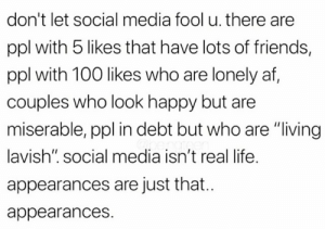 """Af, Bad, and Friends: don't let social media fool u. there  ppl with 5 likes that have lots of friends,  ppl with 100 likes who are lonely af,  couples who look happy but are  miserable, ppl in debt but who are """"living  lavish"""". social media isn't real life.  appearances are just that..  appearances. Social media bad, go out more kids"""