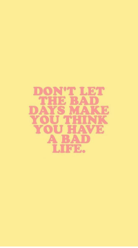 Make You Think: DON'T LET  THE BAD  DAYS MAKE  YOU THINK  YOU HAVE  A BAD  LIFE
