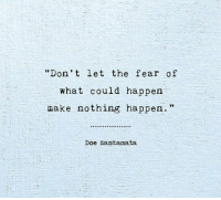 "Doe, Fear, and Make: Don't let the fear of  what could happen  make nothing happen.""  Doe zantamata"