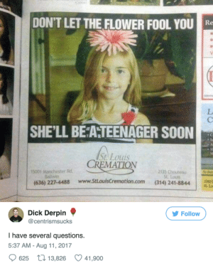 Fooling You: DON'T LET THE FLOWER FOOL YOU  SHE'LL BE AHTEENAGER SOON  A5  St. Louis  CREMATION  ¡5001 Manchester Rd.  Bailwin  2135 Chouteau  St. Louis  38  (636) 227-4488 www.StLouisCremation.com (314) 241-8844  www.stlouisCremation.com (314) 241-8844  St Lo   Dick Derpin  @centrismsucks  У Follow  I have several questions.  5:37 AM - Aug 11, 2017  625 13,826 41,900