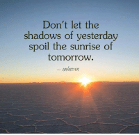 Spoiles: Don't let the  shadows of yesterday  spoil the sunrise of  tomorrow  Mknown