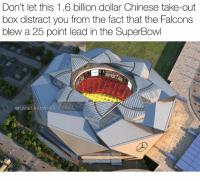 "Funny, Memes, and Nfl: Don't let this 1.6 billion dollar Chinese take-out  box distract you from the fact that the Falcons  blew a 25 point lead in the SuperBowl  ØFUNNESTNFLMEMES People who think these Atlanta blown lead memes are still funny probably still say ""rip harambe"" un-ironically. @funniestnbamemez"