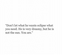 """Eclipse, Sun, and The Sun: """"Don't let what he wants eclipse what  you need. He is very dreamy, but he is  not the sun. You are."""""""
