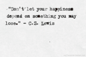 "Dependableness: ""Don't let your happiness  depend on something you may  lose."" C.S. Lewis  via Personal-Quotes.com"