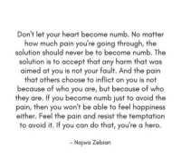 Feel The Pain: Don't let your heart become numb. No matter  how much pain you're going through, the  solution should never be to become numb. The  solution is to accept that any harm that was  aimed at you is not your fault. And the pain  that others choose to inflict on you is not  because of who you are, but because of who  they are. If you become numb just to avoid the  pain, then you won't be able to feel happiness  either. Feel the pain and resist the temptation  to avoid it. If you can do that, you're a hero  Najwa Zebian