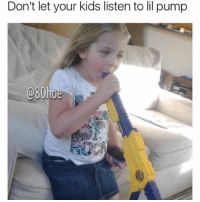 That's a nerf gun sorry it got cut off praisesteezy @80hoe: Don't let your kids listen to lil pump  @80hoe That's a nerf gun sorry it got cut off praisesteezy @80hoe