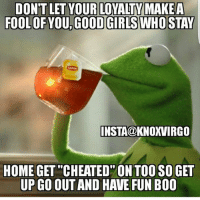 """Get Good: DONT LET YOUR LOVALIVMAKEA  FOOLOFYOU GOOD GIRLSWHO STAY  INSTA@KNOXVIRGO  HOME GET """"CHEATED"""" ON TOO SO GET  UP GO OUT AND HAVE FUN B00"""