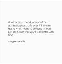 Achieving: don't let your mood stop you from  achieving your goals even if it means  doing what needs to be done in tears  just do it trust that you'll feel better with  time  -sagxesse.elie