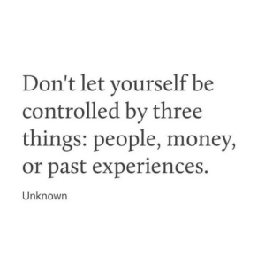 Controlled: Don't let yourself be  controlled by three  things: people, money,  or past experiences.  Unknown