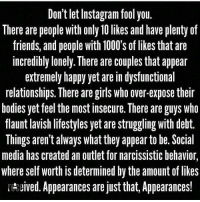 Memes, Narcissist, and Narcissistic: Don't letInstagram fool you.  There are people with only 10 likes and have plenty of  friends, and people with1000's of likes that are  incredibly lonely. There are couples that appear  extremely happy yet are in dysfunctional  relationships. There are girls who over-expose their  bodies yet feel the most insecure. There are guys who  flaunt lavish lifestyles yet arestruggling with debt.  Things aren't always what they appear to be. Social  media has created an outlet for narcissistic behavior,  where self worth is determined by the amount of likes  NAceived. Appearances are just that, Appearances! Don't let your life revolve around social media, keep it real