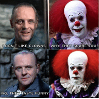clown: DON'T LIKE CLOWNS WHY. THEY SCARE YOU?  NO, THEY TASTE FUNNY