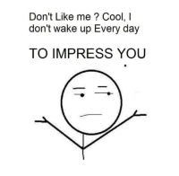 Memes, Cool, and 🤖: Don't Like me? Cool, l  don't wake up Every day  TO IMPRESS YOU
