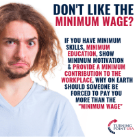 "Memes, Earth, and Minimum Wage: DON'T LIKE THE  MINIMUM WAGE?  IF YOU HAVE MINIMUM  SKILLS, MINIMUM  EDUCATION, SHOW  MINIMUM MOTIVATION  & PROVIDE A MINIMUM  WORKPLACE, WHY ON EARTH  FORCED TO PAY YOU  CONTRIBUTION TO THE  SHOULD SOMEONE BE  MORE THAN THE  ""MINIMUM WAGE""  TURNING  POINT USA Don't Like The Minimum Wage? Don't Have Minimum Skills! #BigGovSucks"