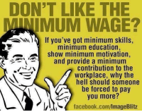 Facebook, Memes, and Politics: DON'T LIKE THE  MINIMUM WAGE?  If you've got minimum skills,  show minimum motivation,  contribution to the  minimum education  and provide a minimum  workplace, why the  hell should someone  be forced to pay  you more?  facebook.com/ImageBlitz - 📊Partners📊 🗽 @nathangarza101 🗽 @givemeliberty_or_givemedeath 🗽 @libertarian_command 🗽 @minarchy 🗽 @radical.rightist 🗽 @minarchistisaacgage860 🗽 @together_we_rise_ 🗽 @natural.law.anarchist 🗽 @1944movement 🗽 @libertarian_cap 🗽 @anti_liberal_memes 🗽 @_capitalist 🗽 @libertarian.christian 🗽 @the_conservative_libertarian 🗽 @libertarian.exceptionalist 🗽 @ancapamerica 🗽 @geared_toward_liberty 🗽 @political13yearold 🗽 @free_market_libertarian35 - 📜tags📜 libertarian freedom politics debate liberty freedom ronpaul randpaul endthefed taxationistheft government anarchy anarchism ancap capitalism minarchy minarchist mincap LP libertarianparty republican democrat constitution 71Republic 71R