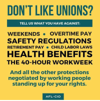 Memes, All The, and 🤖: DON'T LIKE UNIONS?  TELL US WHAT YOU HAVE AGAINST:  WEEKENDS. OVERTIME PAY  SAFETY REGULATIONS  RETIREMENT PAY CHILD LABOR LAWS  HEALTH BENEFITS  THE 4O-HOUR WORKWEEK  And all the other protections  negotiated by working people  standing up for your rights.  AFL-CIO