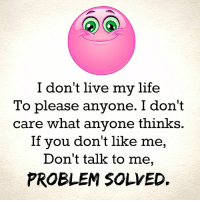don't care: don't live my life  To please anyone. I don't  care what anyone thinks.  If you don't like me,  Don't talk to me,  PROBLEM SOLVED.