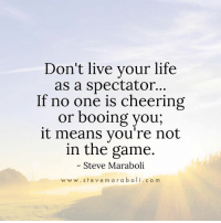 Life, Memes, and The Game: Don't live your life  as a spectator...  If no one is cheering  or booing you,  it means you're not  in the game.  Steve Maraboli  w w w. ste v e m a r a b oli. c o m NO BENCHWARMERS ALLOWED! GET IN THE GAME, BABY! 😃😃😃 #ActiveParticipation #Winning #MakeItHappen #LivingAwesomely #Inspiration #PositiveMentalAttitude