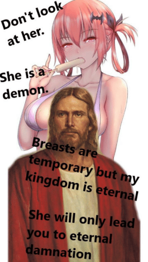 Don't be led into the darkness: Don't look  at her.  She is a  demon.  Breasts are  temporary but my  kingdom is eternal  She will only lead  you to eternal  damnation Don't be led into the darkness