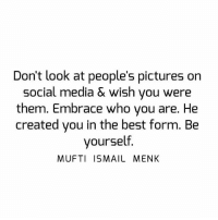 Memes, 🤖, and Mufti: Don't look at people's pictures on  Social media & wish you were  them. Embrace who you are. He  created you in the best form. Be  yourself.  MUFTI ISMAIL MENK Tag • Share • Like Don't look at people's pictures on social media & wish you were them. Embrace who you are. He created you in the best form. Be yourself. muftimenk muftimenkfanpage muftimenkreminders Follow: @muftimenkofficial