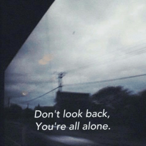 Being Alone, Back, and All: Don't look back,  You're all alone.