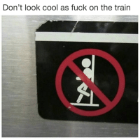Cool, Fuck, and Train: Don't look cool as fuck on the train