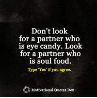 """<3: Don't look  for a partner who  is eye candy. Look  for a partner who  is soul food  Type """"Yes"""" if you agree.  Motivational Quotes Den <3"""