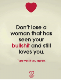 Memes, Quotes, and Bullshit: Don't lose a  woman that has  seen your  bullshit and still  loves you  Type yes if you agree.  RO  RELATIONSHIP  QUOTES