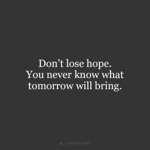 you never know: Don't lose hope  You never know what  tomorrow will bring.  @_TYPELIKEAGIRL