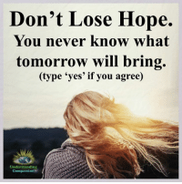 Memes, Compassion, and Miracles: Don't Lose Hope.  You never know what  tomorrow will bring.  (type 'yes' if you agree)  Understanding  Compassion Understanding Compassion <3  Never Stop Believing In Hope Because Miracles Happen Every Day <3