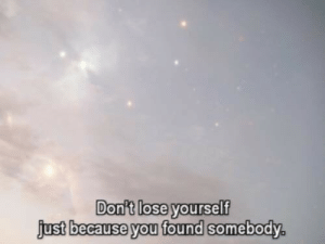 Lose Yourself: Don't lose yourself  just because you found somebody.