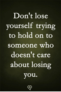 losing you: Don't lose  yourself trying  to hold on to  someone who  doesn't care  about losing  you