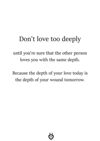 Love, Today, and Tomorrow: Don't love too deeply  until you're sure that the other person  loves you with the same depth.  Because the depth of your love today is  the depth of your wound tomorrow. Don't love too deeply.