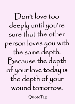 Love, Memes, and Today: Don't love too  deeply until you're  sure that the other  person loves you with  the same depth.  Because the depth  of your love today is  the depth of your  wound tomorrow.  QuoteTag