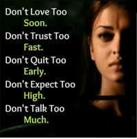 Love, Memes, and Soon...: Don't Love Too  Soon.  Don't Trust Too  Fast.  Don't Quit Too  Early  Don't Expect Too  High.  Don't Talk Too  Much