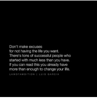 Tag a friend that needs to see this! Thanks to @lawofambition: Don't make excuses  for not having the life you want.  There's tons of successful people who  started with much less than you have.  If you can read this you already have  more than enough to change your life.  LA W OF A M BITION I LUIS GARCIA Tag a friend that needs to see this! Thanks to @lawofambition