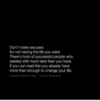 Love this one by @lawofambition Tag a friend that needs to see this!: Don't make excuses  for not having the life you want.  There's tons of successful people who  started with much less than you have.  If you can read this you already have  more than enough to change your life.  LA W OF A M BITION I LUIS GARCIA Love this one by @lawofambition Tag a friend that needs to see this!