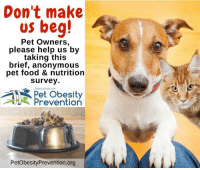 Don't make  us beg!  Pet Owners,  please help us by  taking this  brief, anonymous  pet food & nutrition  survey.  Association tor  Pet Obesity  Prevention  PetObesityPrevention.org Take the pet food and nutrition survey here: http://bit.ly/2wIlOFu  Please help by taking our brief, anonymous survey for the Association for Pet Obesity Prevention. We appreciate you sharing on your page.  Visit PetObesityPrevention.org for more information including tools to help fight against pet obesity.  Feed well, live long. Dr. Ernie Ward