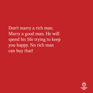 Life, Good, and Happy: Don't marry a rich man.  Marry a good man. He will  spend his life trying to keep  you happy. No rich man  can buy that!  RELATIONSHIP  RULES