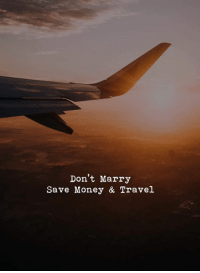 Travel: Don't Marry  Save Money & Travel